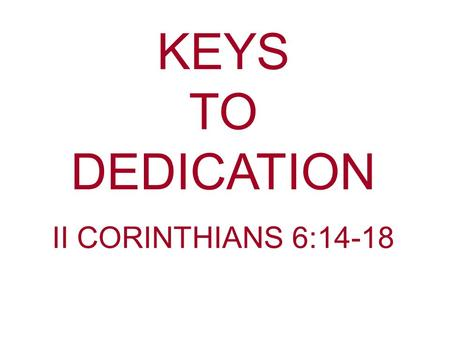 KEYS TO DEDICATION II CORINTHIANS 6:14-18. What words come to mind when you think about being faithful to the Lord. Dedication—To set apart; to devote.
