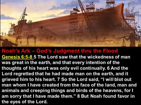 Noah's Ark – God's Judgment thru the Flood Genesis 6:5-8 5 The Lord saw that the wickedness of man was great in the earth, and that every intention of.