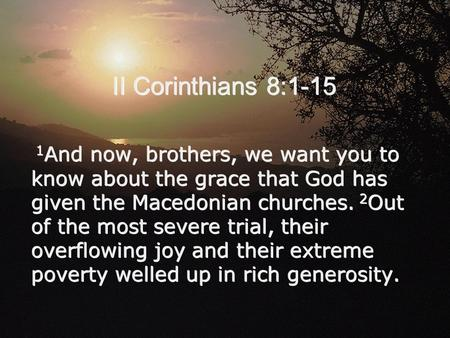 II Corinthians 8:1-15 1 And now, brothers, we want you to know about the grace that God has given the Macedonian churches. 2 Out of the most severe trial,