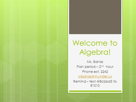 Welcome to Algebra! Ms. Banas Plan period – 2 nd hour Phone ext. 2242 Remind – to 81010.