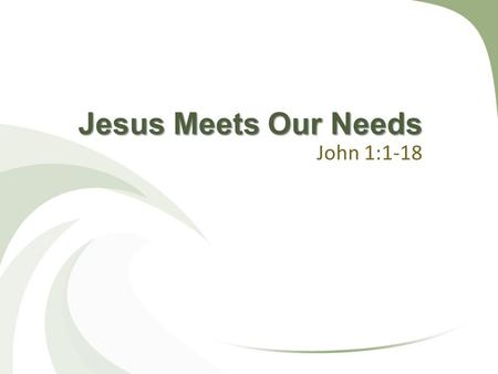 Jesus Meets Our Needs John 1:1-18. People Have Many Needs Genesis 1-2 Physical needs Emotional / mental needs Social needs Spiritual needs.