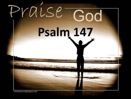 God Psalm 147. [1] Praise the Lord! For it is good to sing praises to our God; For it is pleasant, and praise is beautiful.