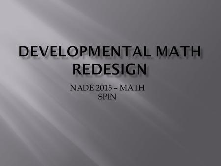NADE 2015 – MATH SPIN. MAT 030MAT 060MAT 090MAT 099 Traditional Colorado Developmental Course Sequence Basic College Math PreAlgebraBeginning Algebra.
