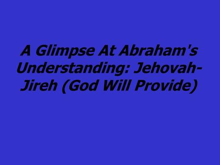 A Glimpse At Abraham's Understanding: Jehovah- Jireh (God Will Provide)