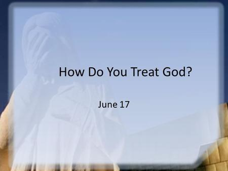 How Do You Treat God? June 17. Think About It … Why do people question authority? How would those kinds of attitudes affect the way we respond to God?