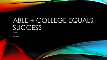 ABLE + COLLEGE EQUALS SUCCESS OAACE April 25 2014.