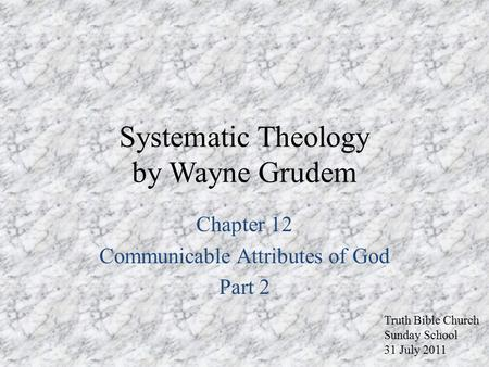 Systematic Theology by Wayne Grudem Chapter 12 Communicable Attributes of God Part 2 Truth Bible Church Sunday School 31 July 2011.