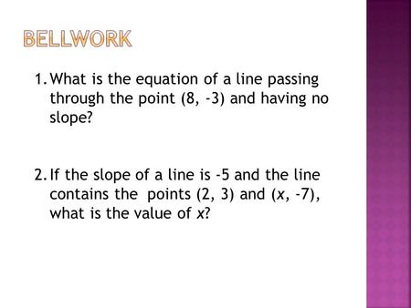 1.What is the equation of a line passing through the point (8, -3) and having no slope? 2.If the slope of a line is -5 and the line contains the points.