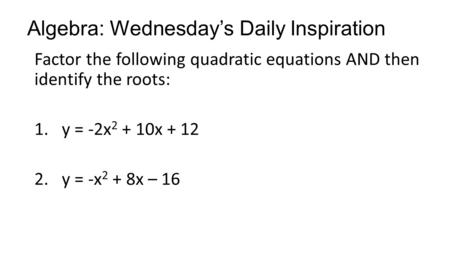 Algebra: Wednesday's Daily Inspiration Factor the following quadratic equations AND then identify the roots: 1.y = -2x 2 + 10x + 12 2.y = -x 2 + 8x – 16.