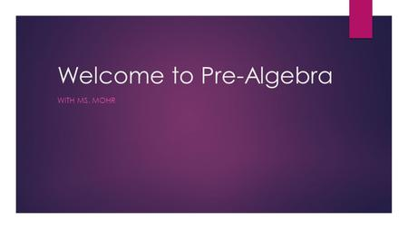Welcome to Pre-Algebra WITH MS. MOHR. A bit about Ms. Mohr  Bachelor of Science in Mathematics  Masters of Education in Secondary Education  Teaching.