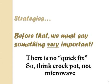 "1 There is no ""quick fix"" So, think crock pot, not microwave Strategies… Before that, we must say something very important!"