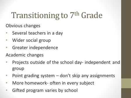 Transitioning to 7 th Grade Obvious changes Several teachers in a day Wider social group Greater independence Academic changes Projects outside of the.