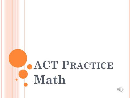 ACT P RACTICE Math T EST D ESCRIPTION On this portion of the test you will have 60 minutes to answer 60 questions. Questions are multiple choice. Questions.