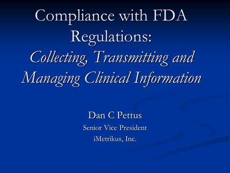 Compliance with FDA Regulations: Collecting, Transmitting and Managing Clinical Information Dan C Pettus Senior Vice President iMetrikus, Inc.