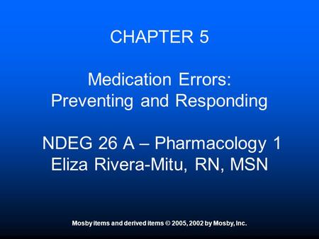 Mosby items and derived items © 2005, 2002 by Mosby, Inc. CHAPTER 5 Medication Errors: Preventing and Responding NDEG 26 A – Pharmacology 1 Eliza Rivera-Mitu,