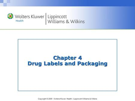 Copyright © 2009 Wolters Kluwer Health | Lippincott Williams & Wilkins Chapter 4 Drug Labels and Packaging.
