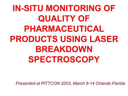 Presented at PITTCON 2003, March 9-14 Orlando Florida IN-SITU MONITORING OF QUALITY OF PHARMACEUTICAL PRODUCTS USING LASER BREAKDOWN SPECTROSCOPY.