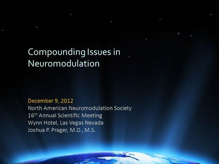 Compounding Issues in Neuromodulation December 9, 2012 North American Neuromodulation Society 16 th Annual Scientific Meeting Wynn Hotel, Las Vegas Nevada.