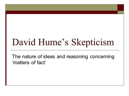 David Hume's Skepticism The nature of ideas and reasoning concerning 'matters of fact'