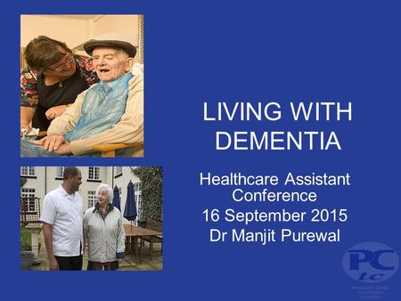 LIVING WITH DEMENTIA Healthcare Assistant Conference 16 September 2015 Dr Manjit Purewal.