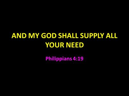 AND MY GOD SHALL SUPPLY ALL YOUR NEED Philippians 4:19.