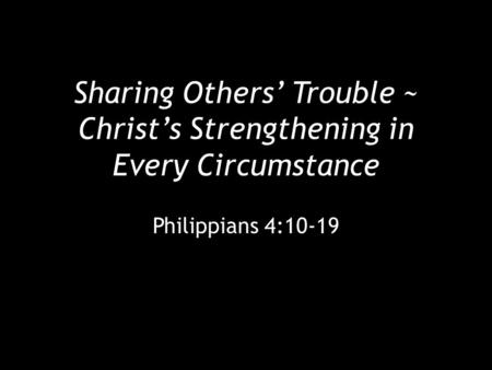 Sharing Others' Trouble ~ Christ's Strengthening in Every Circumstance Philippians 4:10-19.