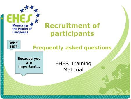 Recruitment of participants Frequently asked questions EHES Training Material WHY ME? Because you are important…