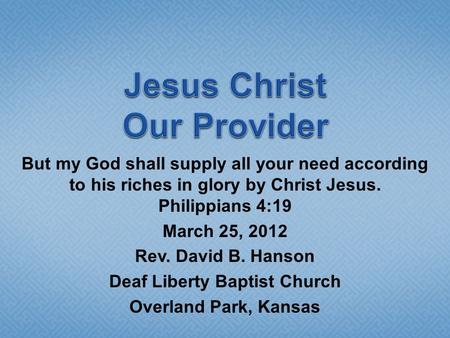 But my God shall supply all your need according to his riches in glory by Christ Jesus. Philippians 4:19 March 25, 2012 Rev. David B. Hanson Deaf Liberty.