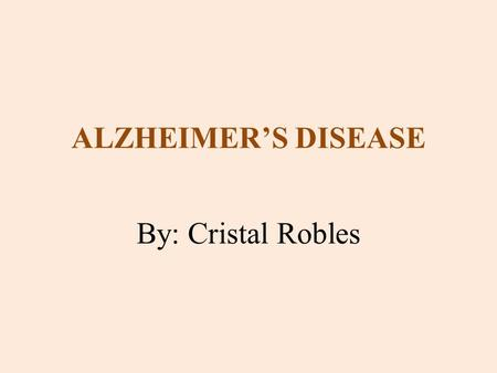 ALZHEIMER'S DISEASE By: Cristal Robles. WHAT IS ALZHEIMER'S DISEASE? It is a neurological disease that leads to loss of memory and reasoning in the brain;