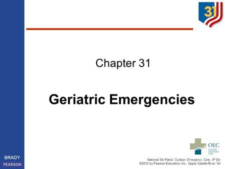 National Ski Patrol, Outdoor Emergency Care, 5 th Ed. ©2012 by Pearson Education, Inc., Upper Saddle River, NJ BRADY Chapter 31 Geriatric Emergencies.