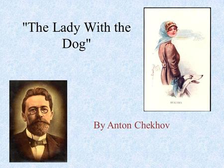 The Lady With the Dog By Anton Chekhov. Anton Chekhov A century has passed since he died, yet he remains close to us--his stories never out of print,