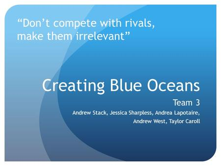 "Creating Blue Oceans Team 3 Andrew Stack, Jessica Sharpless, Andrea Lapotaire, Andrew West, Taylor Caroll ""Don't compete with rivals, make them irrelevant"""