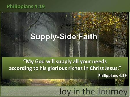 "Philippians 4:19 Supply-Side Faith ""My God will supply all your needs according to his glorious riches in Christ Jesus."" Philippians 4:19 Philippians 4:19."