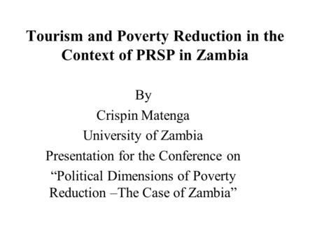 "Tourism and Poverty Reduction in the Context of PRSP in Zambia By Crispin Matenga University of Zambia Presentation for the Conference on ""Political Dimensions."