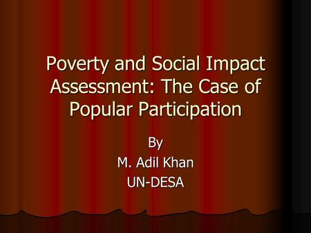Poverty and Social Impact Assessment: The Case of Popular Participation By M. Adil Khan UN-DESA.
