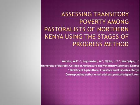 Watete, W.P. 1,2, Kogi-Makau, W. 1, Njoka, J.T. 1, MacOpiyo, L. 1 1 University of Nairobi, College of Agriculture and Veterinary Sciences, Kabete 2 Ministry.