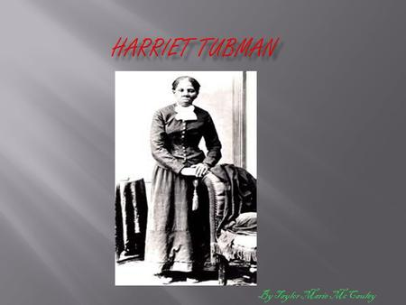 By Taylor Marie McCauley Harriet Tubman was born in Dorchester County, Maryland around 1820.