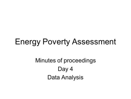 Energy Poverty Assessment Minutes of proceedings Day 4 Data Analysis.