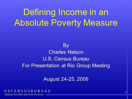 1 Defining Income in an Absolute Poverty Measure By Charles Nelson U.S. Census Bureau For Presentation at Rio Group Meeting August 24-25, 2006.