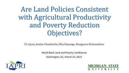 Are Land Policies Consistent with Agricultural Productivity and Poverty Reduction Objectives? T.S. Jayne, Jordan Chamberlin, Milu Muyanga, Munguzwe Hichaambwa.