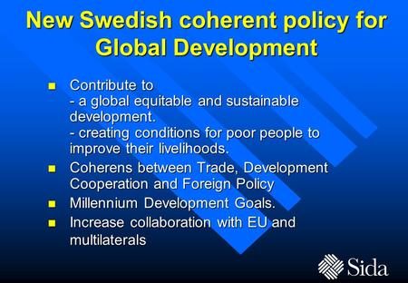 New Swedish coherent policy for Global Development n Contribute to - a global equitable and sustainable development. - creating conditions for poor people.