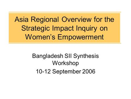 Asia Regional Overview for the Strategic Impact Inquiry on Women's Empowerment Bangladesh SII Synthesis Workshop 10-12 September 2006.