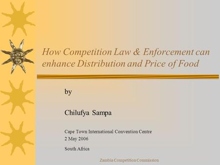 Zambia Competition Commission How Competition Law & Enforcement can enhance Distribution and Price of Food by Chilufya Sampa Cape Town International Convention.