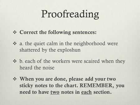 Proofreading  Correct the following sentences:  a. the quiet calm in the neighborhood were shattered by the exploshun  b. each of the workers were scaired.