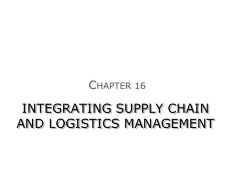 INTEGRATING SUPPLY CHAIN AND LOGISTICS MANAGEMENT C HAPTER 16.