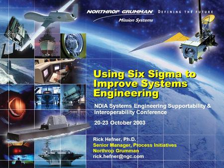 NDIA Systems Engineering Supportability & Interoperability Conference 20-23 October 2003 Using Six Sigma to Improve Systems Engineering Rick Hefner, Ph.D.