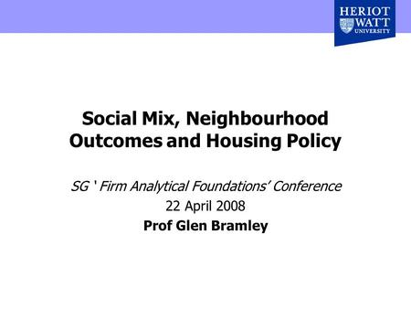 Social Mix, Neighbourhood Outcomes and Housing Policy SG ' Firm Analytical Foundations' Conference 22 April 2008 Prof Glen Bramley.