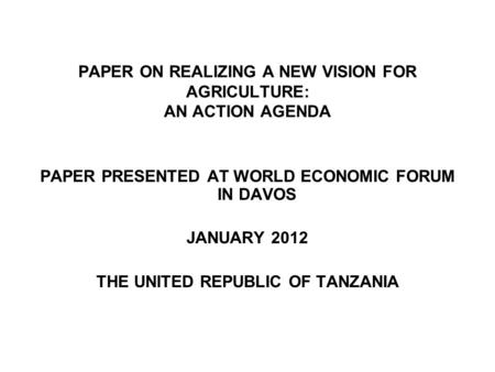 PAPER ON REALIZING A NEW VISION FOR AGRICULTURE: AN ACTION AGENDA PAPER PRESENTED AT WORLD ECONOMIC FORUM IN DAVOS JANUARY 2012 THE UNITED REPUBLIC OF.