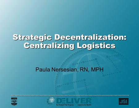 Strategic Decentralization: Centralizing Logistics Paula Nersesian, RN, MPH.