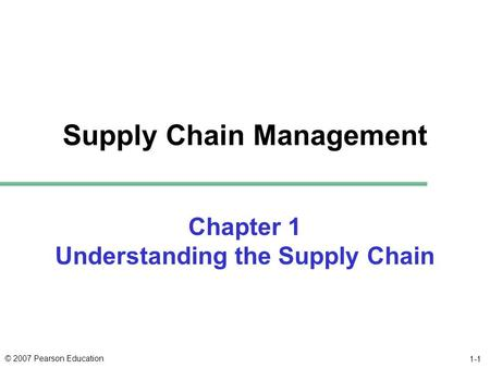 © 2007 Pearson Education 1-1 Supply Chain Management Chapter 1 Understanding the Supply Chain.